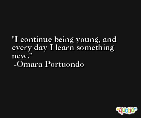 I continue being young, and every day I learn something new. -Omara Portuondo
