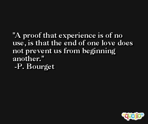 A proof that experience is of no use, is that the end of one love does not prevent us from beginning another. -P. Bourget