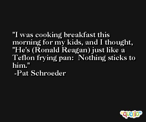 I was cooking breakfast this morning for my kids, and I thought, 'He's (Ronald Reagan) just like a Teflon frying pan:  Nothing sticks to him. -Pat Schroeder