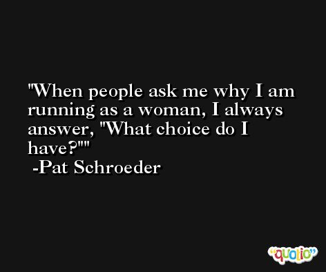 When people ask me why I am running as a woman, I always answer, 'What choice do I have?' -Pat Schroeder