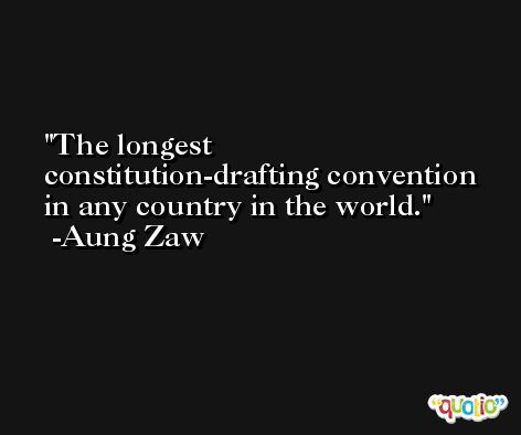 The longest constitution-drafting convention in any country in the world. -Aung Zaw