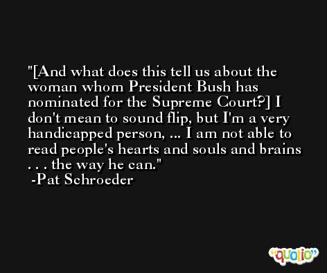 [And what does this tell us about the woman whom President Bush has nominated for the Supreme Court?] I don't mean to sound flip, but I'm a very handicapped person, ... I am not able to read people's hearts and souls and brains . . . the way he can. -Pat Schroeder