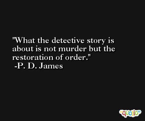 What the detective story is about is not murder but the restoration of order. -P. D. James