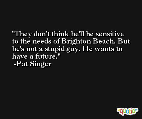 They don't think he'll be sensitive to the needs of Brighton Beach. But he's not a stupid guy. He wants to have a future. -Pat Singer