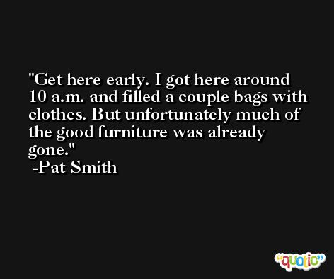 Get here early. I got here around 10 a.m. and filled a couple bags with clothes. But unfortunately much of the good furniture was already gone. -Pat Smith