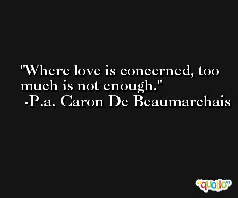 Where love is concerned, too much is not enough. -P.a. Caron De Beaumarchais