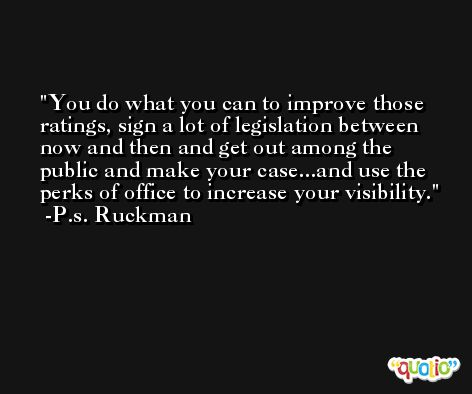 You do what you can to improve those ratings, sign a lot of legislation between now and then and get out among the public and make your case...and use the perks of office to increase your visibility. -P.s. Ruckman