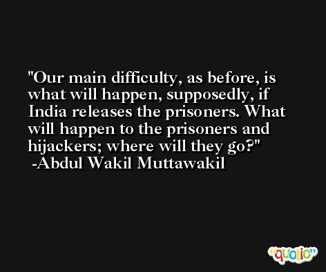 Our main difficulty, as before, is what will happen, supposedly, if India releases the prisoners. What will happen to the prisoners and hijackers; where will they go? -Abdul Wakil Muttawakil