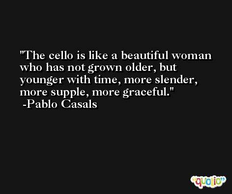 The cello is like a beautiful woman who has not grown older, but younger with time, more slender, more supple, more graceful. -Pablo Casals