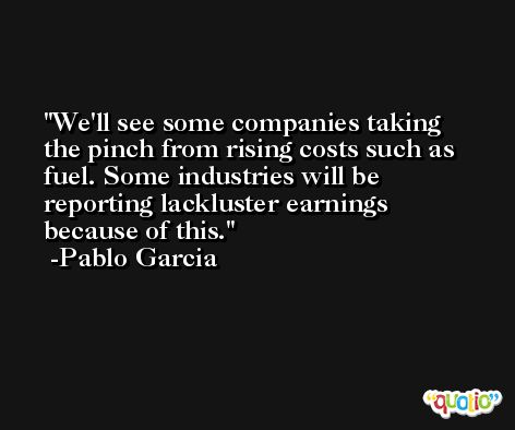 We'll see some companies taking the pinch from rising costs such as fuel. Some industries will be reporting lackluster earnings because of this. -Pablo Garcia