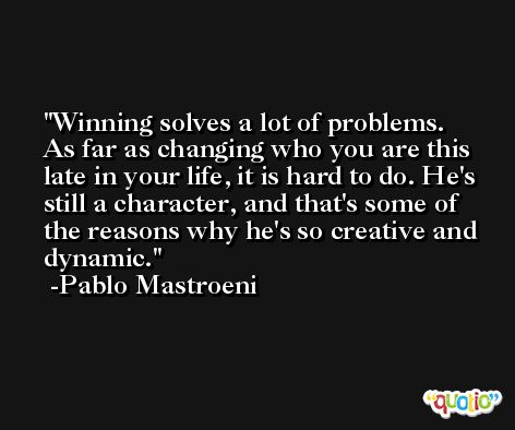 Winning solves a lot of problems. As far as changing who you are this late in your life, it is hard to do. He's still a character, and that's some of the reasons why he's so creative and dynamic. -Pablo Mastroeni