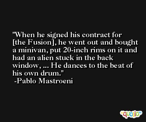 When he signed his contract for [the Fusion], he went out and bought a minivan, put 20-inch rims on it and had an alien stuck in the back window, ... He dances to the beat of his own drum. -Pablo Mastroeni
