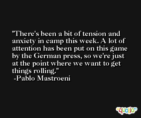 There's been a bit of tension and anxiety in camp this week. A lot of attention has been put on this game by the German press, so we're just at the point where we want to get things rolling. -Pablo Mastroeni