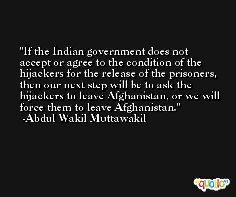 If the Indian government does not accept or agree to the condition of the hijackers for the release of the prisoners, then our next step will be to ask the hijackers to leave Afghanistan, or we will force them to leave Afghanistan. -Abdul Wakil Muttawakil