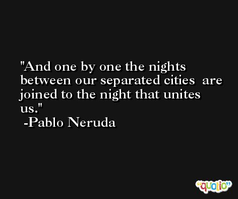 And one by one the nights  between our separated cities  are joined to the night that unites us. -Pablo Neruda