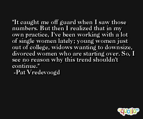 It caught me off guard when I saw those numbers. But then I realized that in my own practice, I've been working with a lot of single women lately; young women just out of college, widows wanting to downsize, divorced women who are starting over. So, I see no reason why this trend shouldn't continue. -Pat Vredevoogd