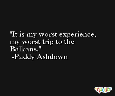 It is my worst experience, my worst trip to the Balkans. -Paddy Ashdown