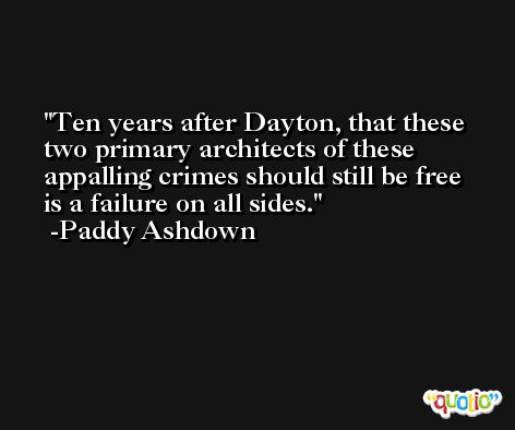 Ten years after Dayton, that these two primary architects of these appalling crimes should still be free is a failure on all sides. -Paddy Ashdown