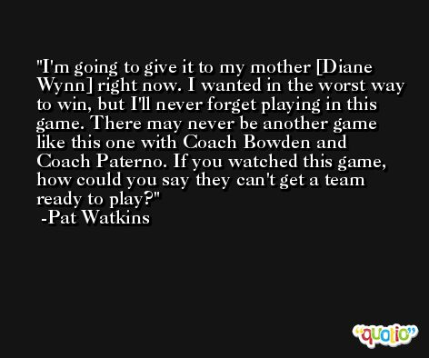 I'm going to give it to my mother [Diane Wynn] right now. I wanted in the worst way to win, but I'll never forget playing in this game. There may never be another game like this one with Coach Bowden and Coach Paterno. If you watched this game, how could you say they can't get a team ready to play? -Pat Watkins