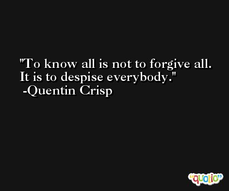 To know all is not to forgive all. It is to despise everybody. -Quentin Crisp