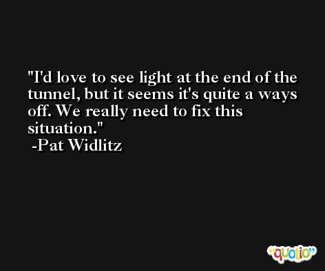 I'd love to see light at the end of the tunnel, but it seems it's quite a ways off. We really need to fix this situation. -Pat Widlitz