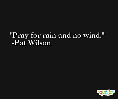 Pray for rain and no wind. -Pat Wilson