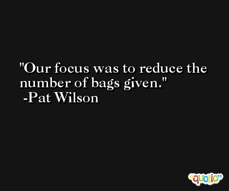 Our focus was to reduce the number of bags given. -Pat Wilson