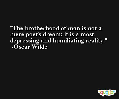 The brotherhood of man is not a mere poet's dream: it is a most depressing and humiliating reality. -Oscar Wilde
