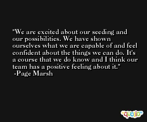 We are excited about our seeding and our possibilities. We have shown ourselves what we are capable of and feel confident about the things we can do. It's a course that we do know and I think our team has a positive feeling about it. -Page Marsh