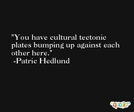 You have cultural tectonic plates bumping up against each other here. -Patric Hedlund