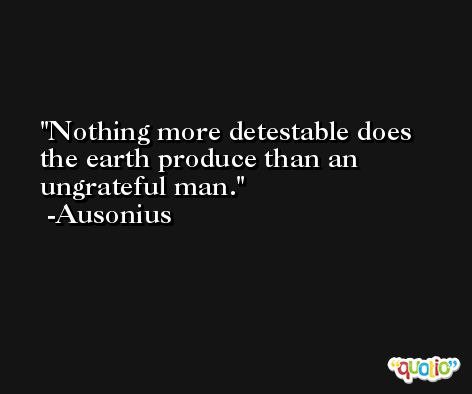 Nothing more detestable does the earth produce than an ungrateful man. -Ausonius