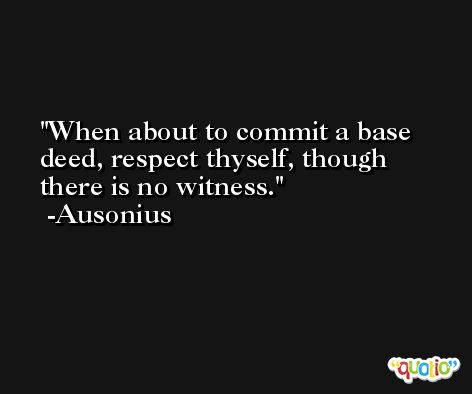 When about to commit a base deed, respect thyself, though there is no witness. -Ausonius