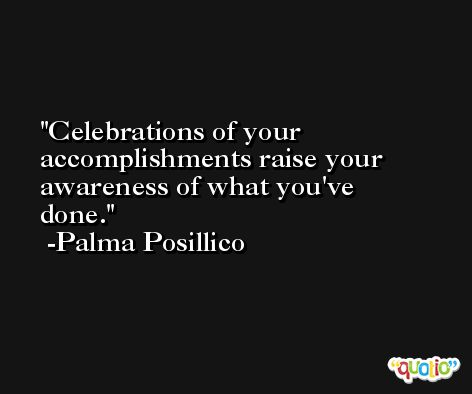 Celebrations of your accomplishments raise your awareness of what you've done. -Palma Posillico