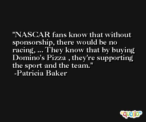 NASCAR fans know that without sponsorship, there would be no racing, ... They know that by buying Domino's Pizza , they're supporting the sport and the team. -Patricia Baker
