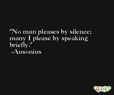 No man pleases by silence; many I please by speaking briefly. -Ausonius