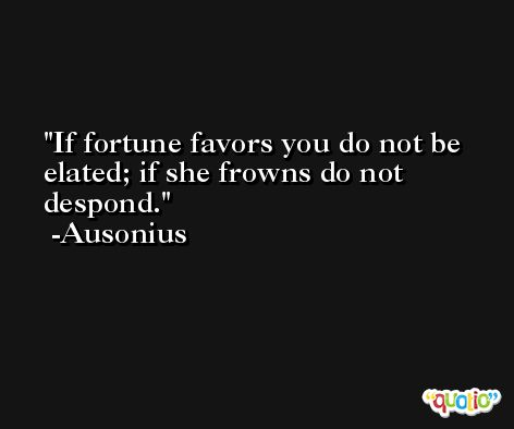 If fortune favors you do not be elated; if she frowns do not despond. -Ausonius