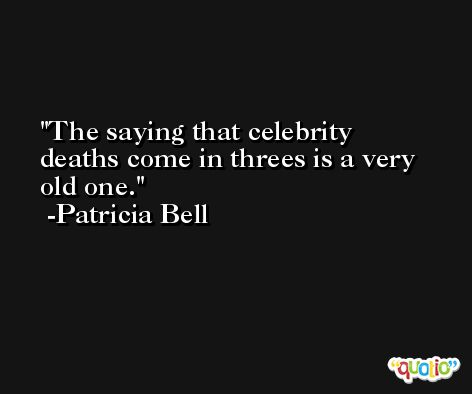 The saying that celebrity deaths come in threes is a very old one. -Patricia Bell
