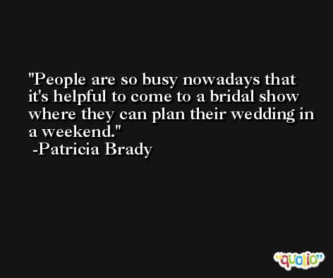 People are so busy nowadays that it's helpful to come to a bridal show where they can plan their wedding in a weekend. -Patricia Brady