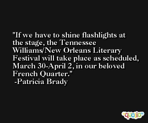 If we have to shine flashlights at the stage, the Tennessee Williams/New Orleans Literary Festival will take place as scheduled, March 30-April 2, in our beloved French Quarter. -Patricia Brady