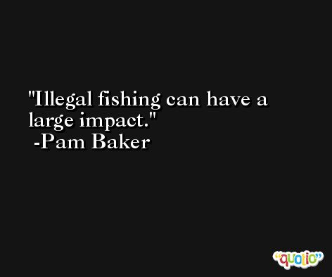 Illegal fishing can have a large impact. -Pam Baker