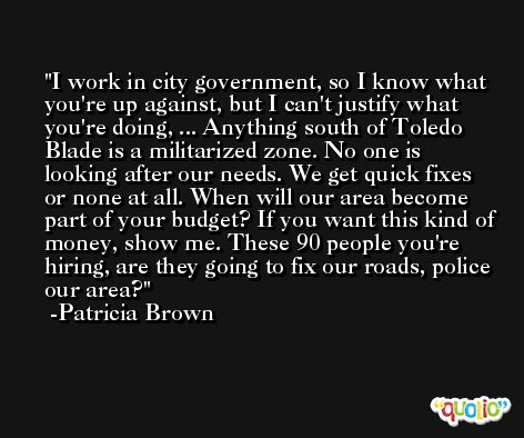 I work in city government, so I know what you're up against, but I can't justify what you're doing, ... Anything south of Toledo Blade is a militarized zone. No one is looking after our needs. We get quick fixes or none at all. When will our area become part of your budget? If you want this kind of money, show me. These 90 people you're hiring, are they going to fix our roads, police our area? -Patricia Brown