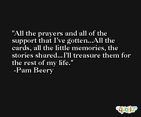 All the prayers and all of the support that I've gotten...All the cards, all the little memories, the stories shared...I'll treasure them for the rest of my life. -Pam Beery