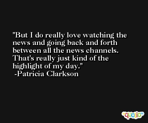 But I do really love watching the news and going back and forth between all the news channels. That's really just kind of the highlight of my day. -Patricia Clarkson