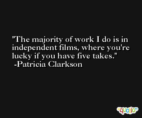 The majority of work I do is in independent films, where you're lucky if you have five takes. -Patricia Clarkson
