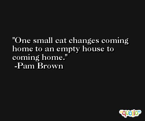 One small cat changes coming home to an empty house to coming home. -Pam Brown