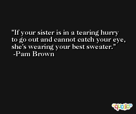 If your sister is in a tearing hurry to go out and cannot catch your eye, she's wearing your best sweater. -Pam Brown