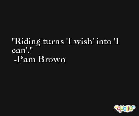 Riding turns 'I wish' into 'I can'. -Pam Brown