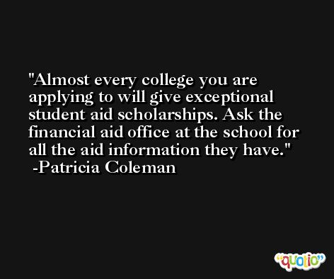 Almost every college you are applying to will give exceptional student aid scholarships. Ask the financial aid office at the school for all the aid information they have. -Patricia Coleman