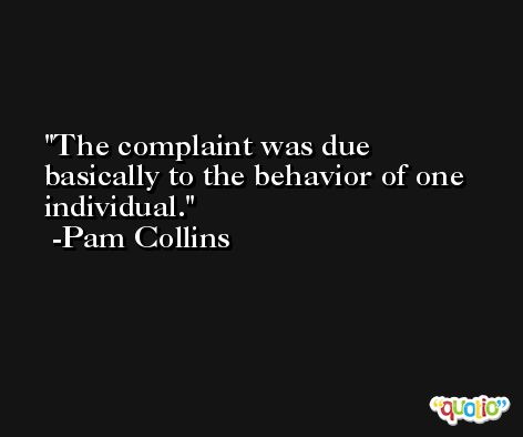 The complaint was due basically to the behavior of one individual. -Pam Collins