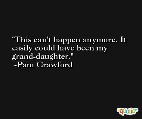 This can't happen anymore. It easily could have been my grand-daughter. -Pam Crawford